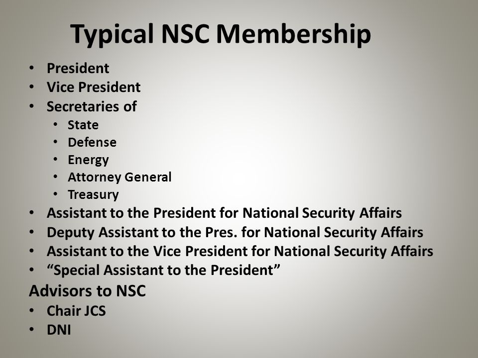 Typical NSC Membership President Vice President Secretaries of State Defense Energy Attorney General Treasury Assistant to the President for National