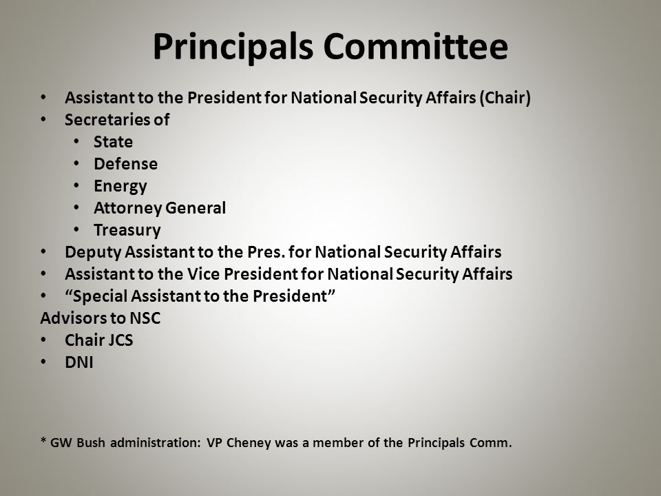 Principals Committee Assistant to the President for National Security Affairs (Chair) Secretaries of State Defense Energy Attorney General Treasury Deputy Assistant to the Pres.