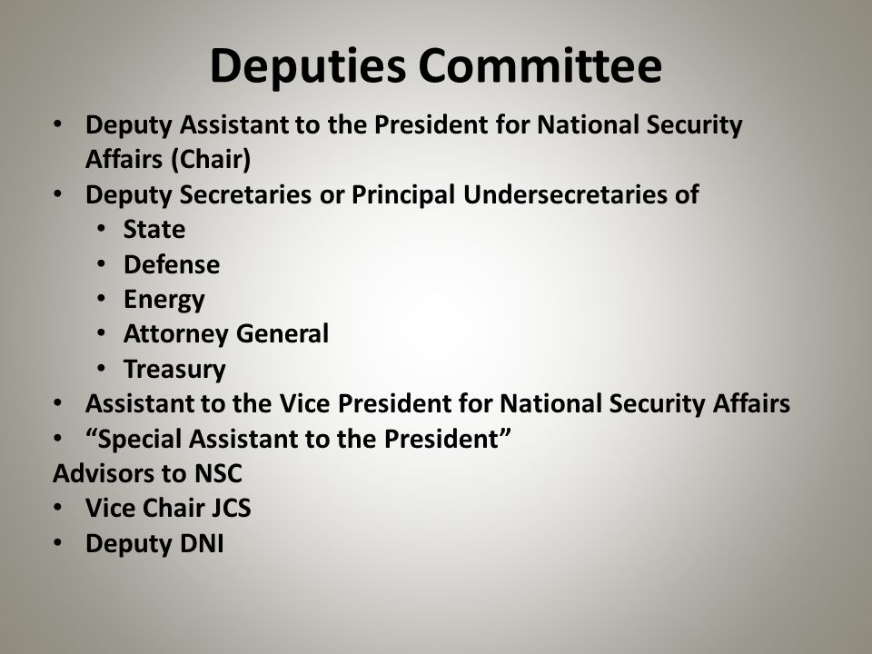 Deputies Committee Deputy Assistant to the President for National Security Affairs (Chair) Deputy Secretaries or Principal Undersecretaries of State D