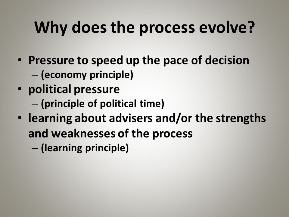 Why does the process evolve? Pressure to speed up the pace of decision – (economy principle) political pressure – (principle of political time) learni