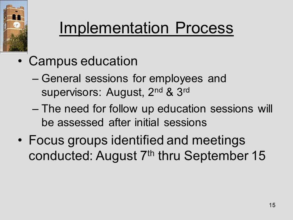 15 Implementation Process Campus education –General sessions for employees and supervisors: August, 2 nd & 3 rd –The need for follow up education sessions will be assessed after initial sessions Focus groups identified and meetings conducted: August 7 th thru September 15