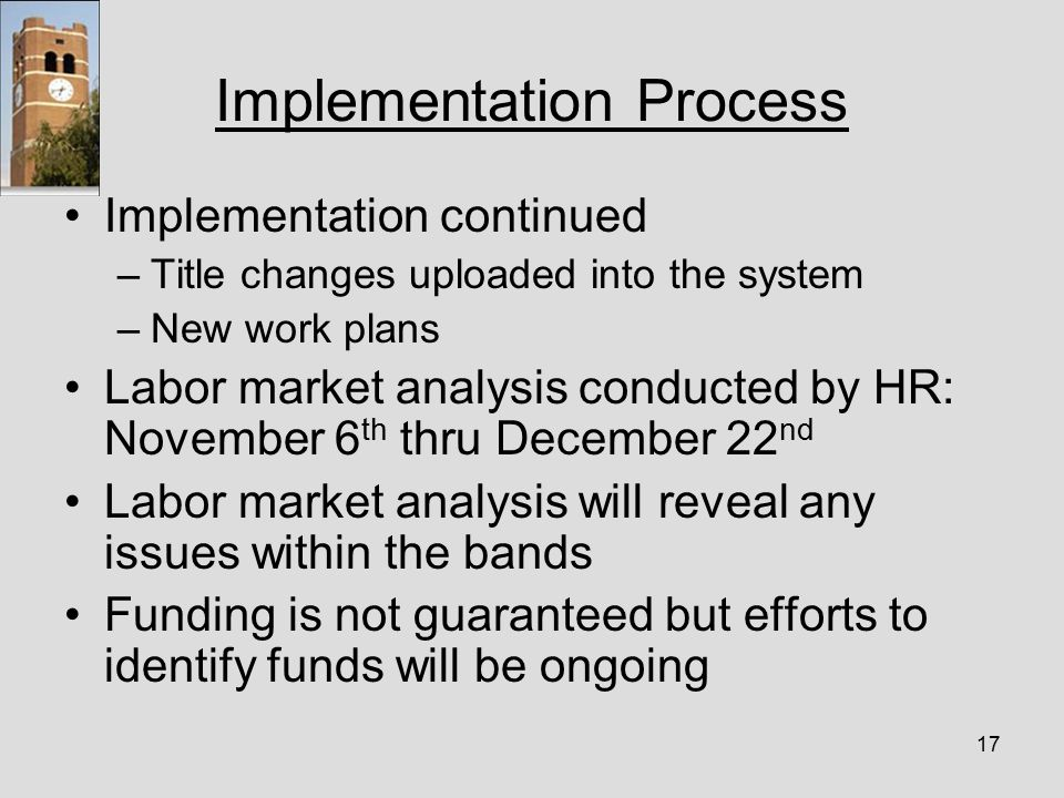 17 Implementation Process Implementation continued –Title changes uploaded into the system –New work plans Labor market analysis conducted by HR: November 6 th thru December 22 nd Labor market analysis will reveal any issues within the bands Funding is not guaranteed but efforts to identify funds will be ongoing