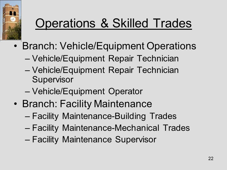 22 Operations & Skilled Trades Branch: Vehicle/Equipment Operations –Vehicle/Equipment Repair Technician –Vehicle/Equipment Repair Technician Supervisor –Vehicle/Equipment Operator Branch: Facility Maintenance –Facility Maintenance-Building Trades –Facility Maintenance-Mechanical Trades –Facility Maintenance Supervisor
