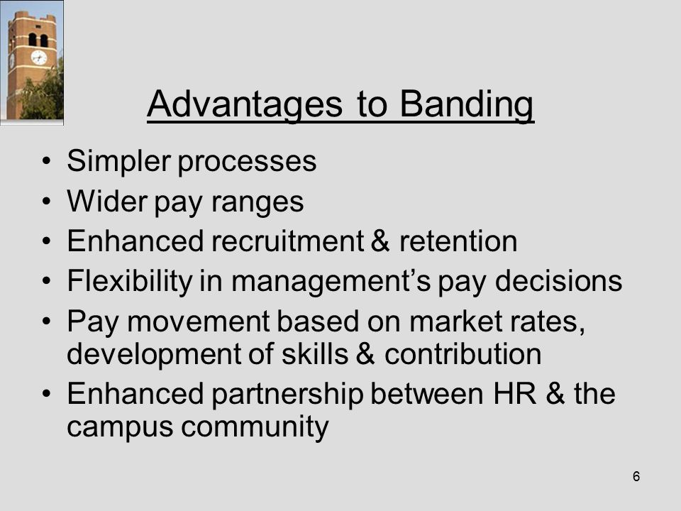 6 Advantages to Banding Simpler processes Wider pay ranges Enhanced recruitment & retention Flexibility in management's pay decisions Pay movement based on market rates, development of skills & contribution Enhanced partnership between HR & the campus community