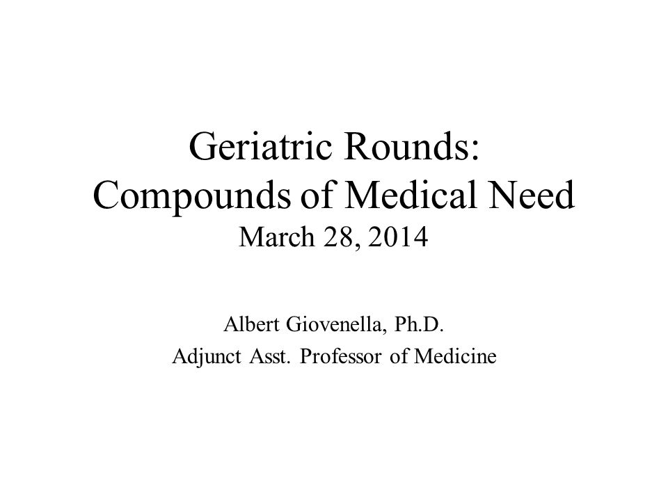 Geriatric Rounds: Compounds of Medical Need March 28, 2014 Albert Giovenella, Ph.D.