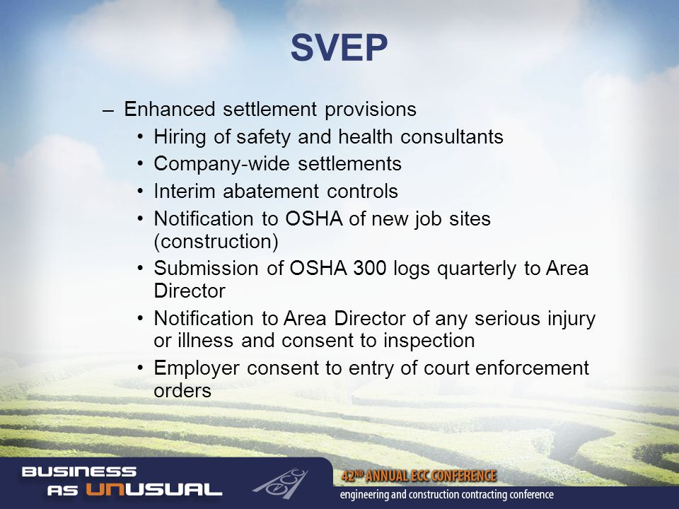 SVEP –Enhanced settlement provisions Hiring of safety and health consultants Company-wide settlements Interim abatement controls Notification to OSHA of new job sites (construction) Submission of OSHA 300 logs quarterly to Area Director Notification to Area Director of any serious injury or illness and consent to inspection Employer consent to entry of court enforcement orders