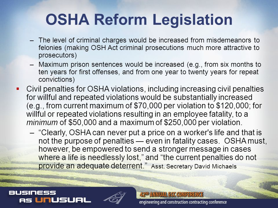 OSHA Reform Legislation –The level of criminal charges would be increased from misdemeanors to felonies (making OSH Act criminal prosecutions much more attractive to prosecutors) –Maximum prison sentences would be increased (e.g., from six months to ten years for first offenses, and from one year to twenty years for repeat convictions)  Civil penalties for OSHA violations, including increasing civil penalties for willful and repeated violations would be substantially increased (e.g., from current maximum of $70,000 per violation to $120,000; for willful or repeated violations resulting in an employee fatality, to a minimum of $50,000 and a maximum of $250,000 per violation.