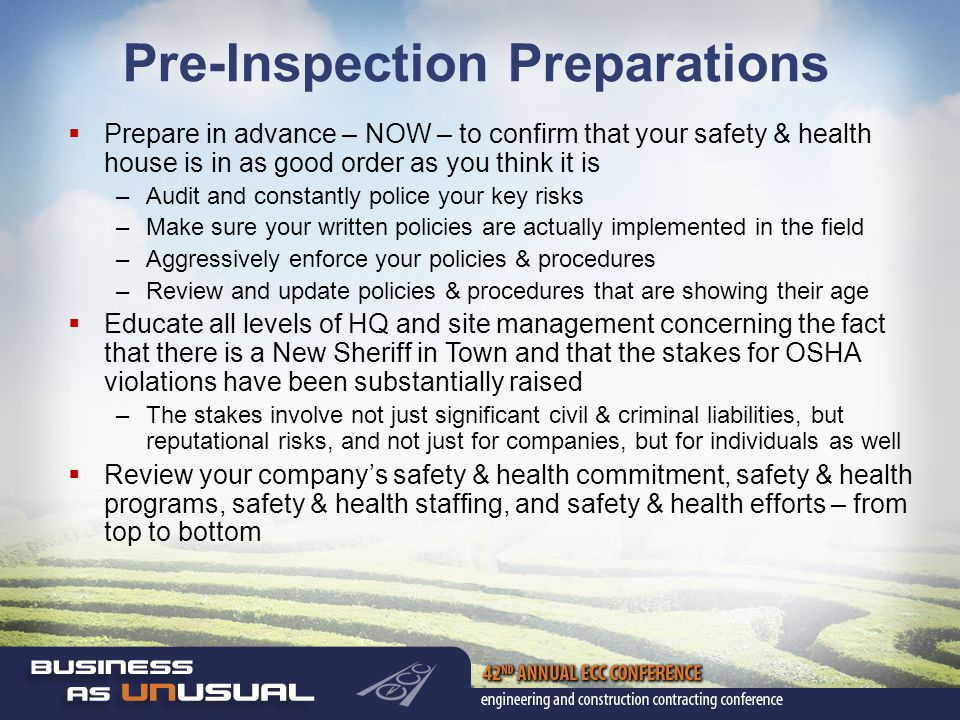 Pre-Inspection Preparations  Prepare in advance – NOW – to confirm that your safety & health house is in as good order as you think it is –Audit and constantly police your key risks –Make sure your written policies are actually implemented in the field –Aggressively enforce your policies & procedures –Review and update policies & procedures that are showing their age  Educate all levels of HQ and site management concerning the fact that there is a New Sheriff in Town and that the stakes for OSHA violations have been substantially raised –The stakes involve not just significant civil & criminal liabilities, but reputational risks, and not just for companies, but for individuals as well  Review your company's safety & health commitment, safety & health programs, safety & health staffing, and safety & health efforts – from top to bottom