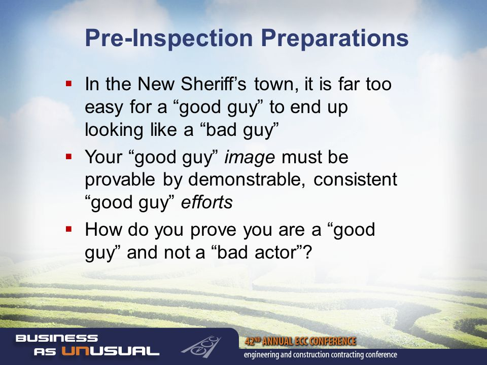 Pre-Inspection Preparations  In the New Sheriff's town, it is far too easy for a good guy to end up looking like a bad guy  Your good guy image must be provable by demonstrable, consistent good guy efforts  How do you prove you are a good guy and not a bad actor