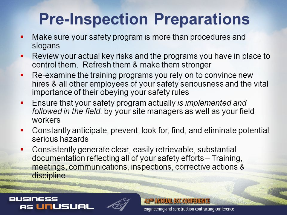 Pre-Inspection Preparations  Make sure your safety program is more than procedures and slogans  Review your actual key risks and the programs you have in place to control them.