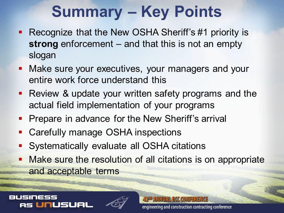Summary – Key Points  Recognize that the New OSHA Sheriff's #1 priority is strong enforcement – and that this is not an empty slogan  Make sure your executives, your managers and your entire work force understand this  Review & update your written safety programs and the actual field implementation of your programs  Prepare in advance for the New Sheriff's arrival  Carefully manage OSHA inspections  Systematically evaluate all OSHA citations  Make sure the resolution of all citations is on appropriate and acceptable terms