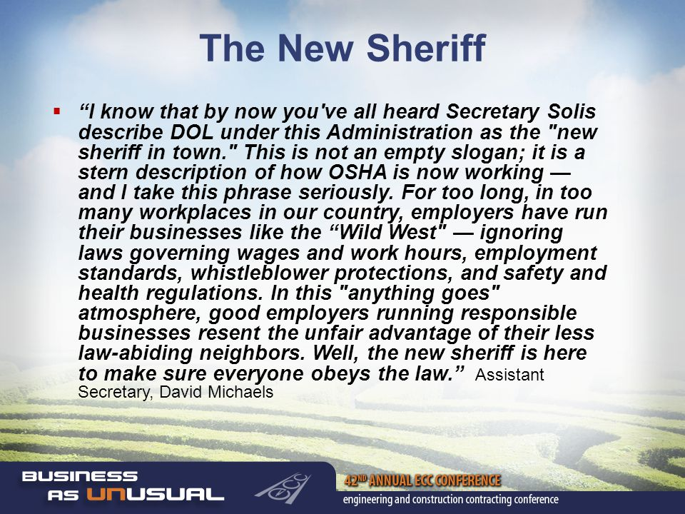 The New Sheriff  I know that by now you ve all heard Secretary Solis describe DOL under this Administration as the new sheriff in town. This is not an empty slogan; it is a stern description of how OSHA is now working — and I take this phrase seriously.