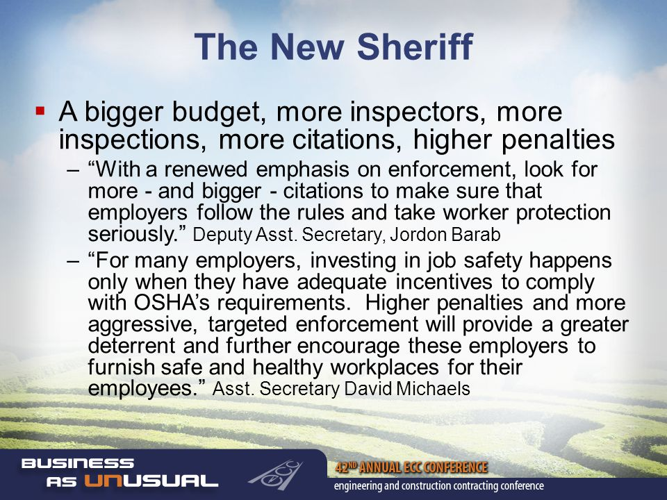 The New Sheriff  A bigger budget, more inspectors, more inspections, more citations, higher penalties – With a renewed emphasis on enforcement, look for more - and bigger - citations to make sure that employers follow the rules and take worker protection seriously. Deputy Asst.