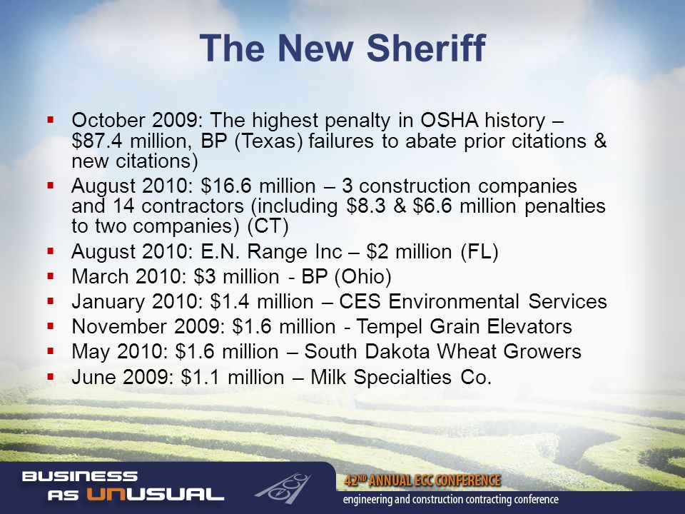 The New Sheriff  October 2009: The highest penalty in OSHA history – $87.4 million, BP (Texas) failures to abate prior citations & new citations)  August 2010: $16.6 million – 3 construction companies and 14 contractors (including $8.3 & $6.6 million penalties to two companies) (CT)  August 2010: E.N.