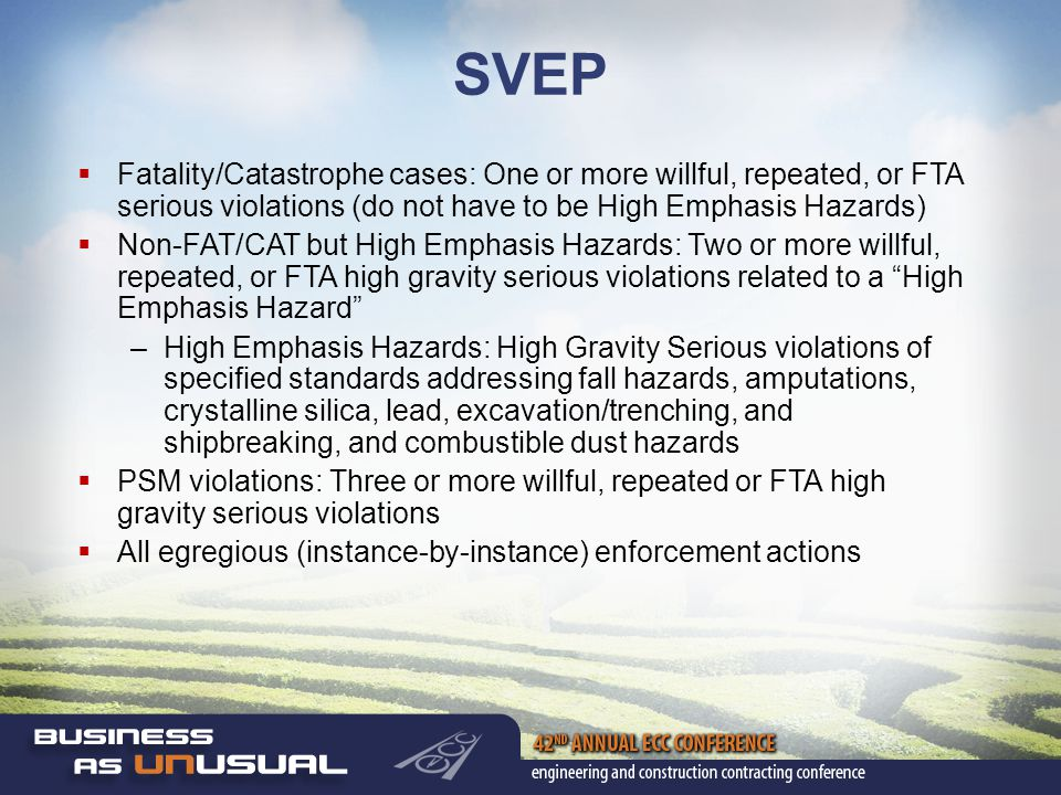 SVEP  Fatality/Catastrophe cases: One or more willful, repeated, or FTA serious violations (do not have to be High Emphasis Hazards)  Non-FAT/CAT but High Emphasis Hazards: Two or more willful, repeated, or FTA high gravity serious violations related to a High Emphasis Hazard –High Emphasis Hazards: High Gravity Serious violations of specified standards addressing fall hazards, amputations, crystalline silica, lead, excavation/trenching, and shipbreaking, and combustible dust hazards  PSM violations: Three or more willful, repeated or FTA high gravity serious violations  All egregious (instance-by-instance) enforcement actions