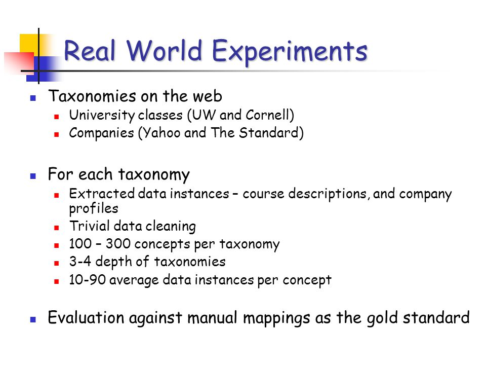 Real World Experiments Taxonomies on the web University classes (UW and Cornell) Companies (Yahoo and The Standard) For each taxonomy Extracted data instances – course descriptions, and company profiles Trivial data cleaning 100 – 300 concepts per taxonomy 3-4 depth of taxonomies 10-90 average data instances per concept Evaluation against manual mappings as the gold standard