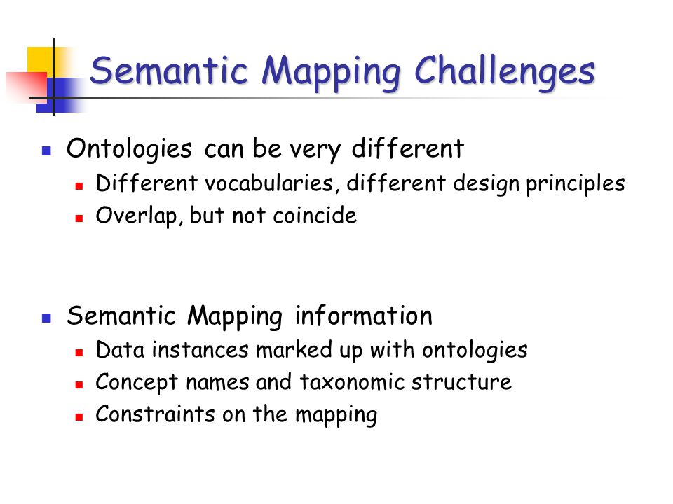 Semantic Mapping Challenges Ontologies can be very different Different vocabularies, different design principles Overlap, but not coincide Semantic Mapping information Data instances marked up with ontologies Concept names and taxonomic structure Constraints on the mapping