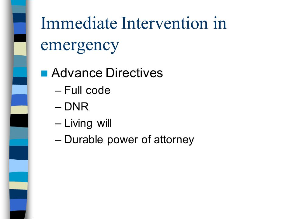 Immediate Intervention in emergency Advance Directives –Full code –DNR –Living will –Durable power of attorney