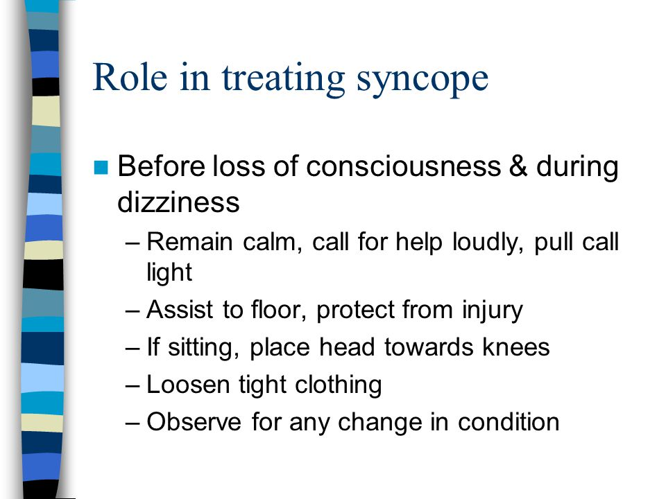 Role in treating syncope Before loss of consciousness & during dizziness –Remain calm, call for help loudly, pull call light –Assist to floor, protect from injury –If sitting, place head towards knees –Loosen tight clothing –Observe for any change in condition