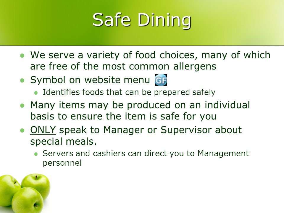 Safe Dining We serve a variety of food choices, many of which are free of the most common allergens Symbol on website menu Identifies foods that can be prepared safely Many items may be produced on an individual basis to ensure the item is safe for you ONLY speak to Manager or Supervisor about special meals.
