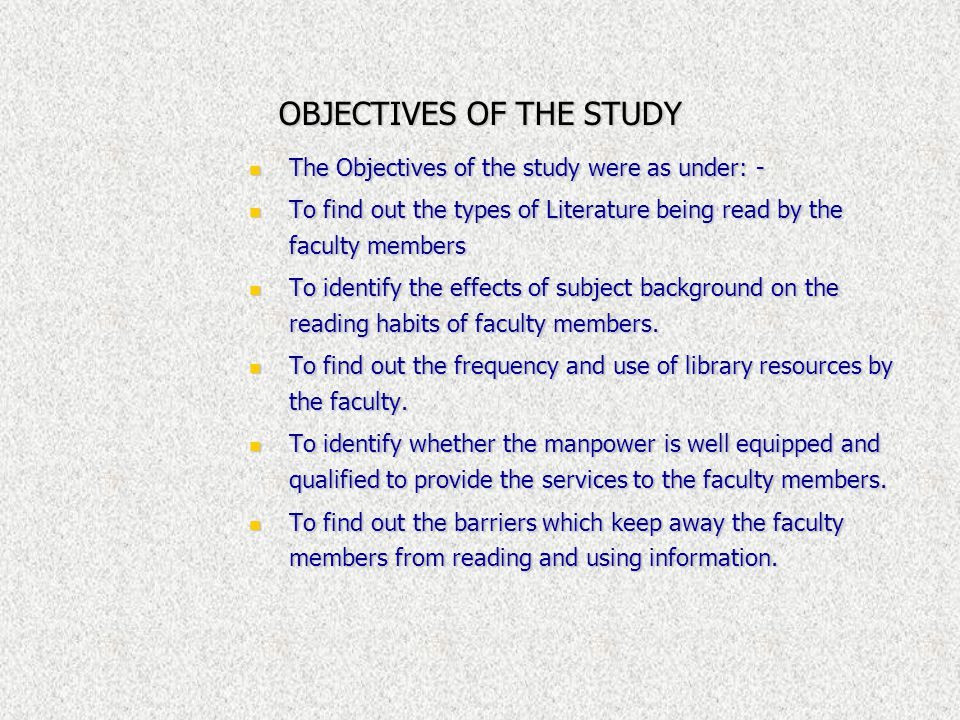 OBJECTIVES OF THE STUDY The Objectives of the study were as under: - The Objectives of the study were as under: - To find out the types of Literature being read by the faculty members To find out the types of Literature being read by the faculty members To identify the effects of subject background on the reading habits of faculty members.