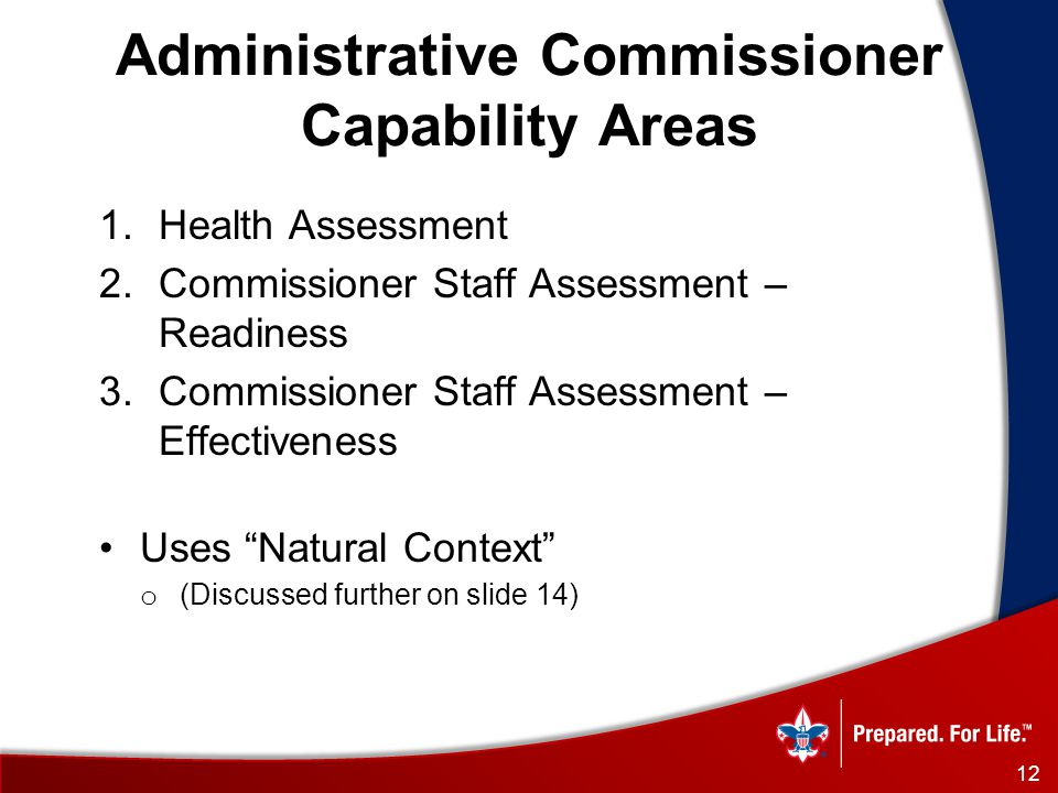 Administrative Commissioner Capability Areas 1.Health Assessment 2.Commissioner Staff Assessment – Readiness 3.Commissioner Staff Assessment – Effectiveness Uses Natural Context o (Discussed further on slide 14) 12