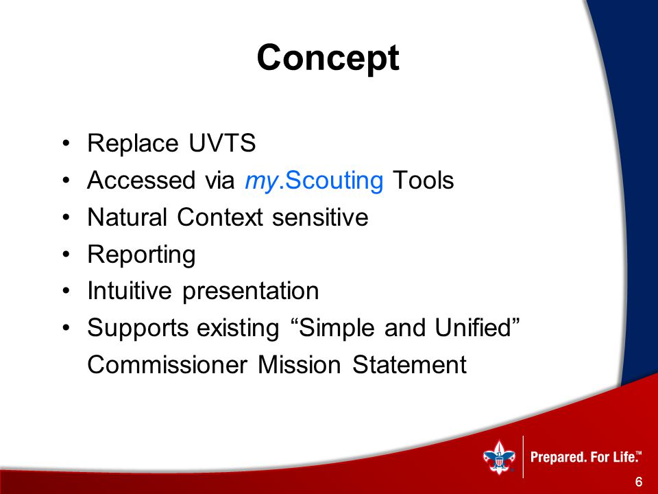Concept Replace UVTS Accessed via my.Scouting Tools Natural Context sensitive Reporting Intuitive presentation Supports existing Simple and Unified Commissioner Mission Statement 6