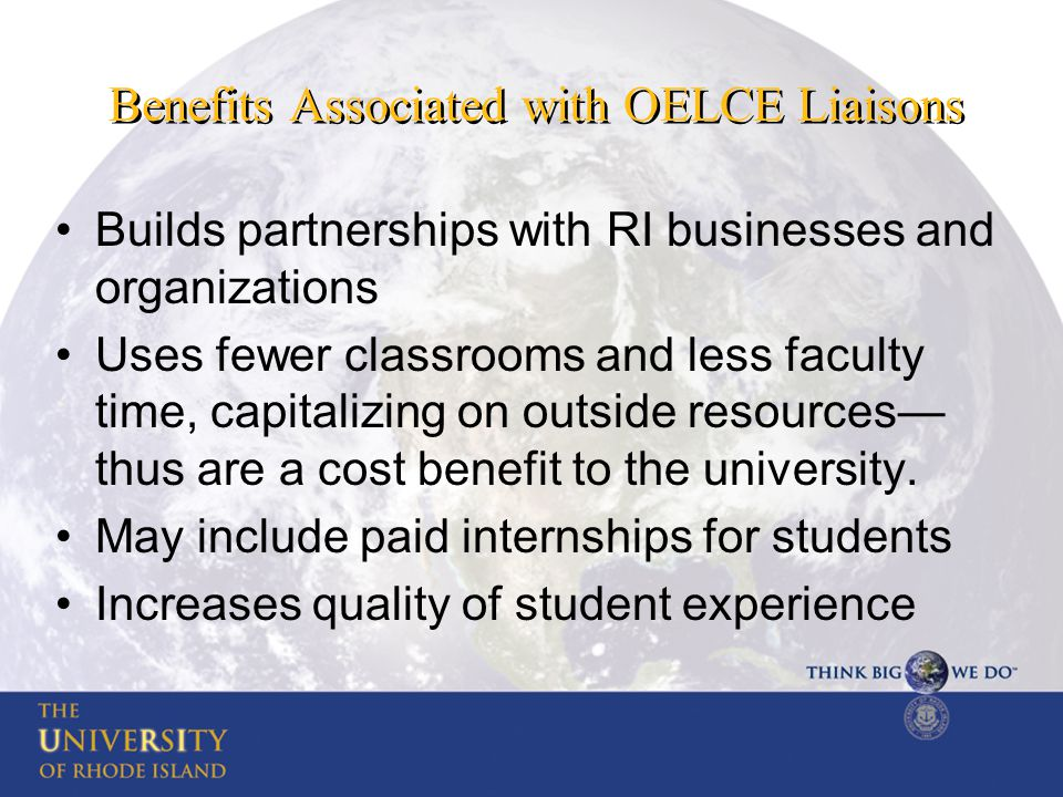 Benefits Associated with OELCE Liaisons Builds partnerships with RI businesses and organizations Uses fewer classrooms and less faculty time, capitalizing on outside resources— thus are a cost benefit to the university.