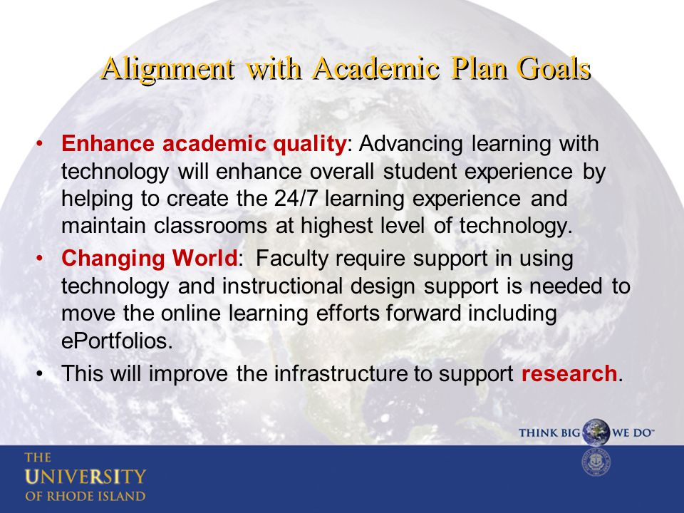 Alignment with Academic Plan Goals Enhance academic quality: Advancing learning with technology will enhance overall student experience by helping to create the 24/7 learning experience and maintain classrooms at highest level of technology.