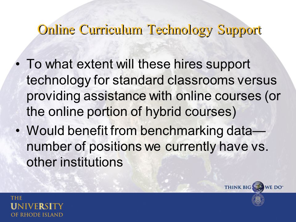 Online Curriculum Technology Support To what extent will these hires support technology for standard classrooms versus providing assistance with online courses (or the online portion of hybrid courses) Would benefit from benchmarking data— number of positions we currently have vs.