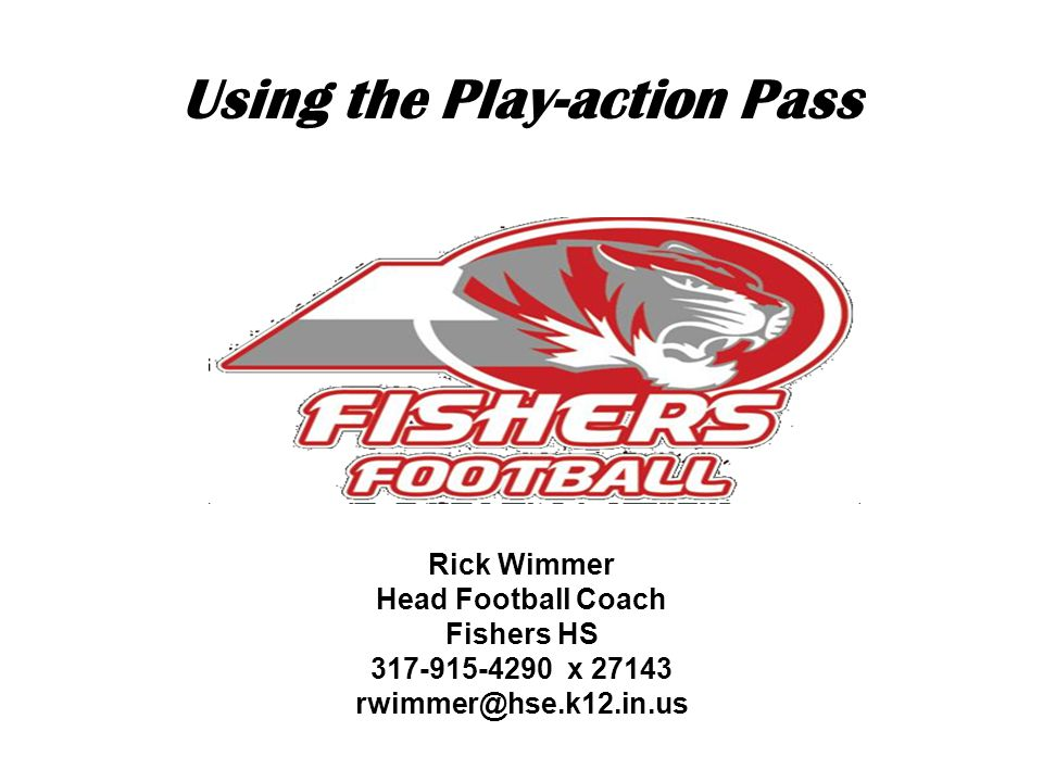 Using the Play-action Pass Rick Wimmer Head Football Coach Fishers HS 317-915-4290 x 27143 rwimmer@hse.k12.in.us