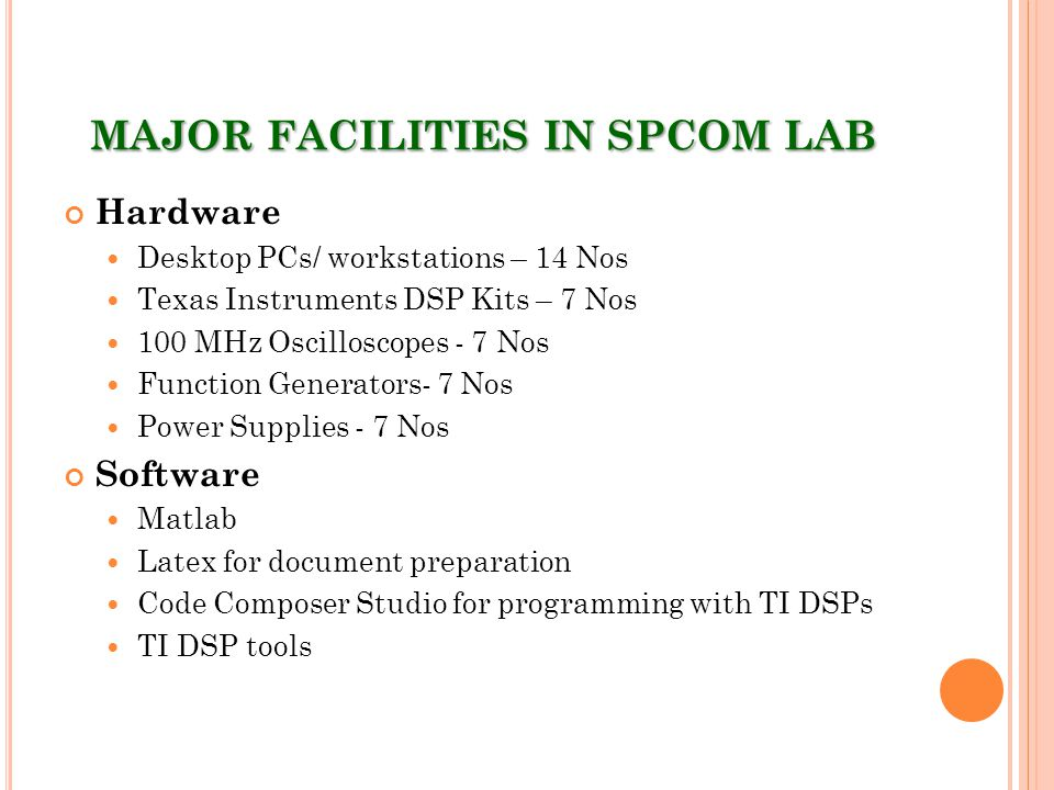 MAJOR FACILITIES IN SPCOM LAB Hardware Desktop PCs/ workstations – 14 Nos Texas Instruments DSP Kits – 7 Nos 100 MHz Oscilloscopes - 7 Nos Function Generators- 7 Nos Power Supplies - 7 Nos Software Matlab Latex for document preparation Code Composer Studio for programming with TI DSPs TI DSP tools