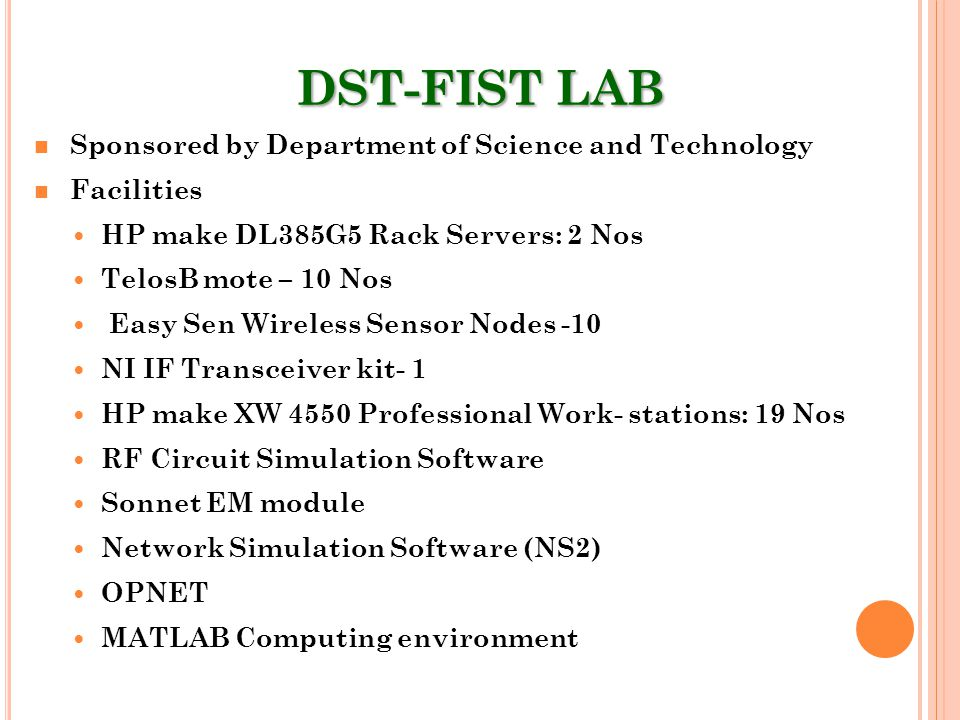 DST-FIST LAB Sponsored by Department of Science and Technology Facilities HP make DL385G5 Rack Servers: 2 Nos TelosB mote – 10 Nos Easy Sen Wireless Sensor Nodes -10 NI IF Transceiver kit- 1 HP make XW 4550 Professional Work- stations: 19 Nos RF Circuit Simulation Software Sonnet EM module Network Simulation Software (NS2) OPNET MATLAB Computing environment