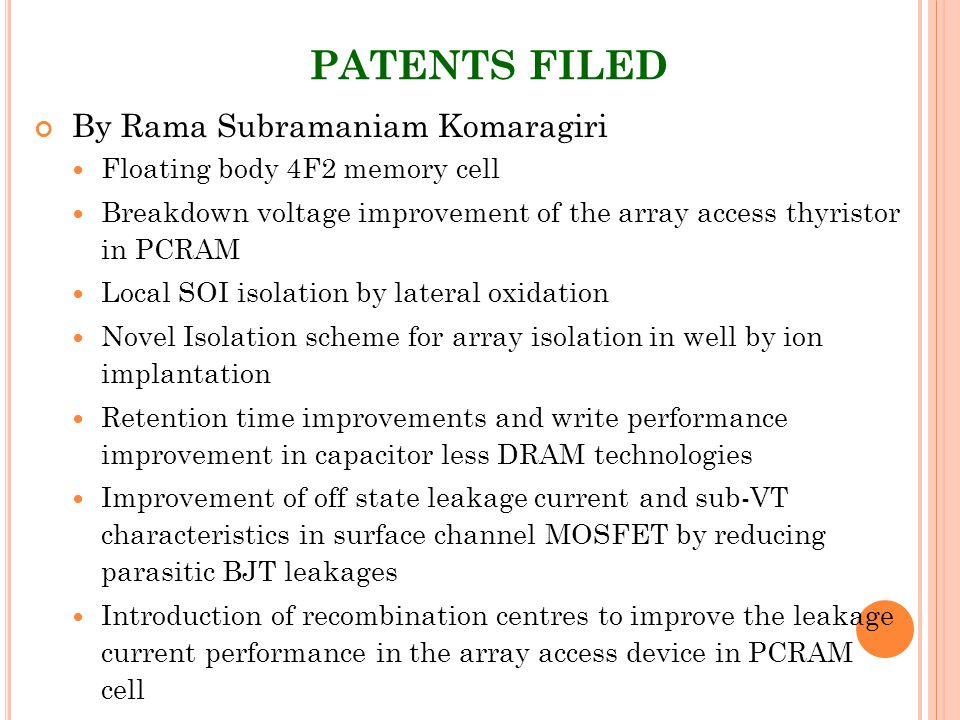 PATENTS FILED By Rama Subramaniam Komaragiri Floating body 4F2 memory cell Breakdown voltage improvement of the array access thyristor in PCRAM Local SOI isolation by lateral oxidation Novel Isolation scheme for array isolation in well by ion implantation Retention time improvements and write performance improvement in capacitor less DRAM technologies Improvement of off state leakage current and sub-VT characteristics in surface channel MOSFET by reducing parasitic BJT leakages Introduction of recombination centres to improve the leakage current performance in the array access device in PCRAM cell