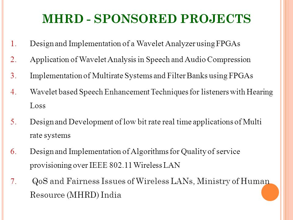 MHRD - SPONSORED PROJECTS 1.Design and Implementation of a Wavelet Analyzer using FPGAs 2.Application of Wavelet Analysis in Speech and Audio Compression 3.Implementation of Multirate Systems and Filter Banks using FPGAs 4.Wavelet based Speech Enhancement Techniques for listeners with Hearing Loss 5.Design and Development of low bit rate real time applications of Multi rate systems 6.Design and Implementation of Algorithms for Quality of service provisioning over IEEE 802.11 Wireless LAN 7.