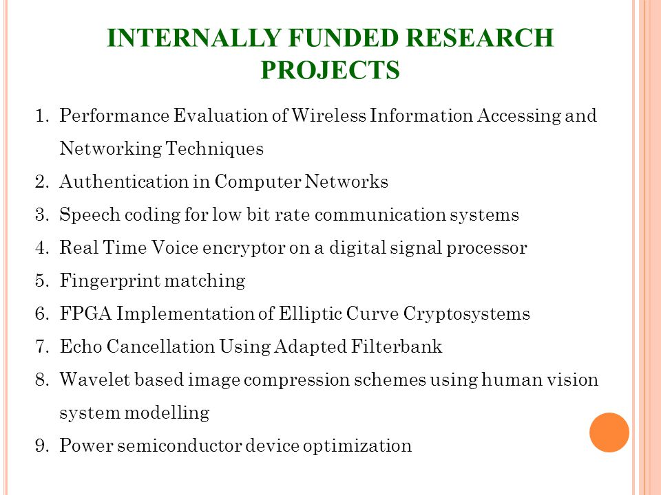 INTERNALLY FUNDED RESEARCH PROJECTS 1.Performance Evaluation of Wireless Information Accessing and Networking Techniques 2.Authentication in Computer Networks 3.Speech coding for low bit rate communication systems 4.Real Time Voice encryptor on a digital signal processor 5.Fingerprint matching 6.FPGA Implementation of Elliptic Curve Cryptosystems 7.Echo Cancellation Using Adapted Filterbank 8.Wavelet based image compression schemes using human vision system modelling 9.Power semiconductor device optimization
