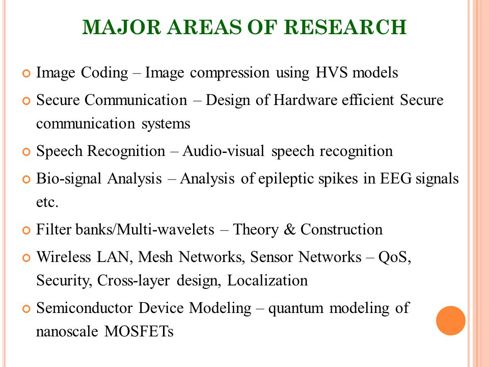 MAJOR AREAS OF RESEARCH Image Coding – Image compression using HVS models Secure Communication – Design of Hardware efficient Secure communication systems Speech Recognition – Audio-visual speech recognition Bio-signal Analysis – Analysis of epileptic spikes in EEG signals etc.