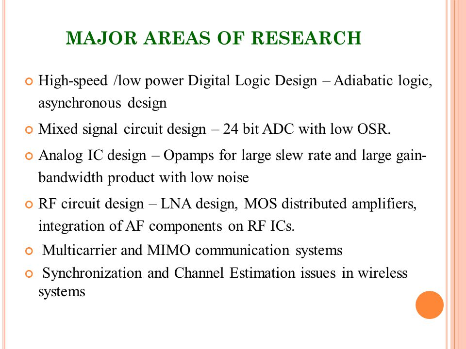 MAJOR AREAS OF RESEARCH High-speed /low power Digital Logic Design – Adiabatic logic, asynchronous design Mixed signal circuit design – 24 bit ADC with low OSR.