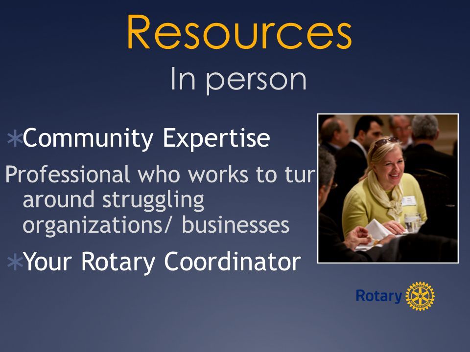 Resources In person  Community Expertise Professional who works to turn around struggling organizations/ businesses  Your Rotary Coordinator