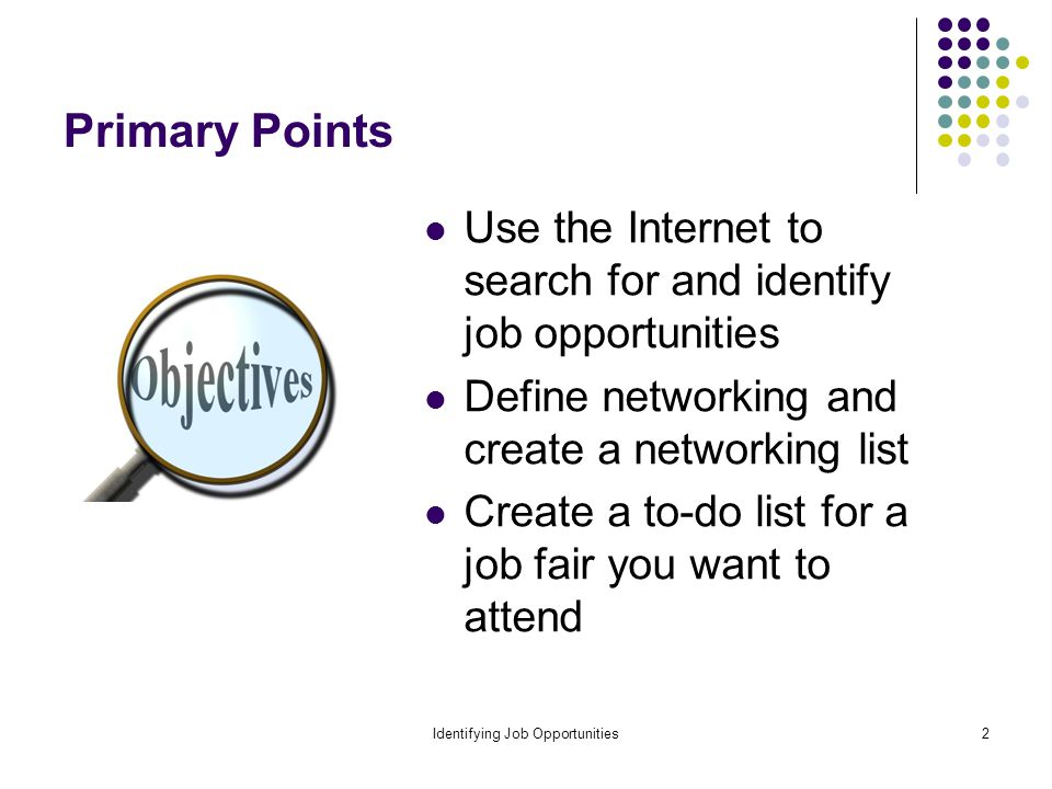 Identifying Job Opportunities2 Primary Points Use the Internet to search for and identify job opportunities Define networking and create a networking list Create a to-do list for a job fair you want to attend