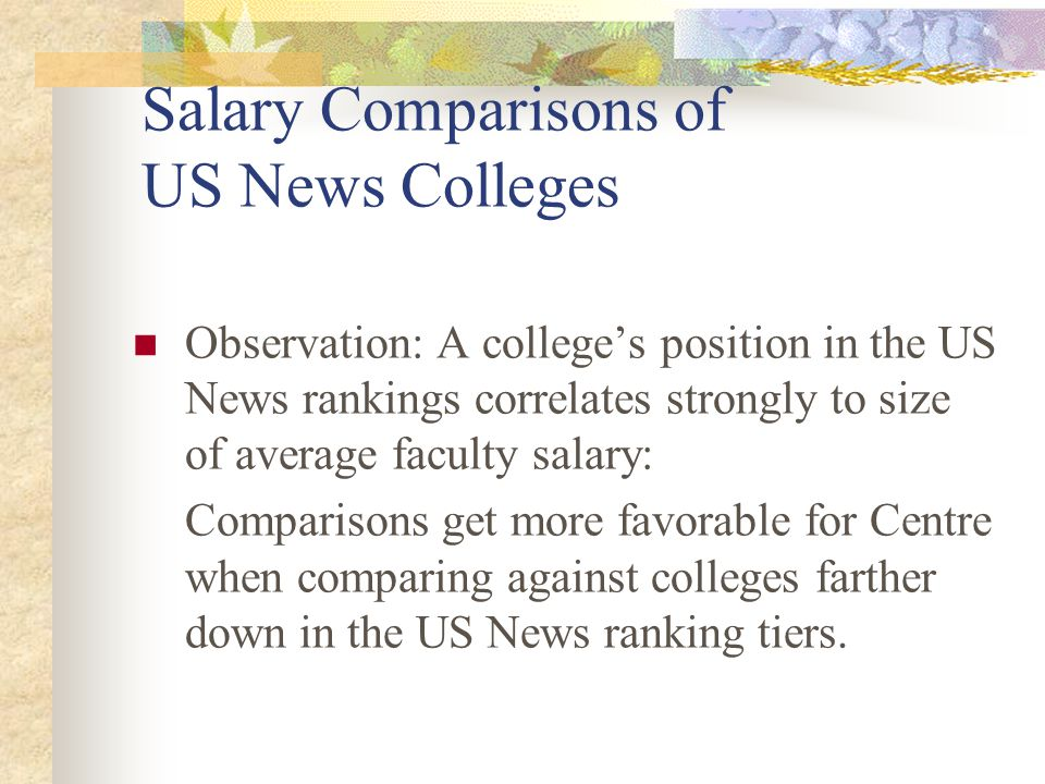 Salary Comparisons of US News Colleges Observation: A college's position in the US News rankings correlates strongly to size of average faculty salary: Comparisons get more favorable for Centre when comparing against colleges farther down in the US News ranking tiers.