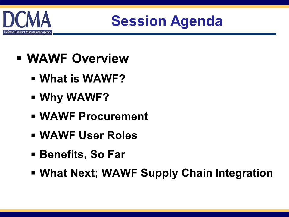 Session Agenda  WAWF Overview  What is WAWF?  Why WAWF?  WAWF Procurement  WAWF User Roles  Benefits, So Far  What Next; WAWF Supply Chain Inte
