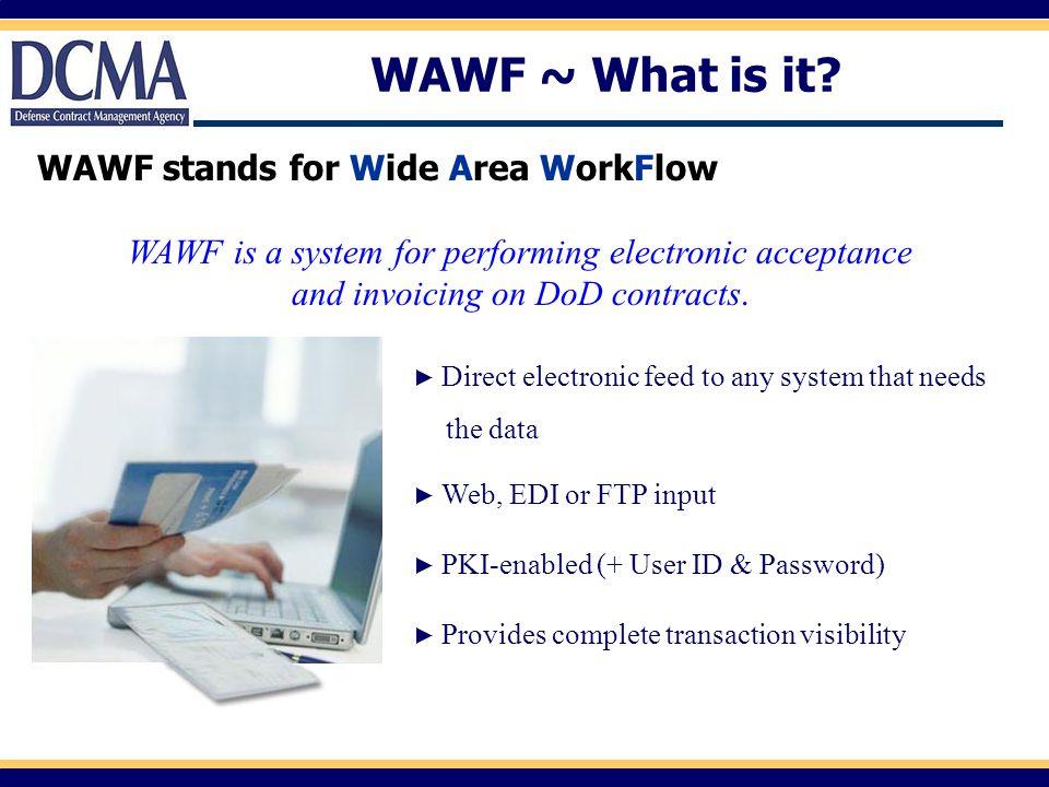 About WAWF/What's New/System Messages: https://wawf.eb.mil WAWF Training Links Web Based: http://www.wawftraining.com Hands-on Experimentation: https://wawftraining.eb.mil Related Links Defense Federal Acquisition Regulations Supplement (DFARS) http://www.acq.osd.mil/dpap/dars/dfars/index.htm RFID Policy: http://www.acq.osd.mil/log/rfid/advance_shipment_ntc.htm IUID Data Capture through WAWF: http://www.acq.osd.mil/dpap/UID/DataSubmission.htm#HowWAWF UID Policy Website: http://www.acq.osd.mil/dpap/UID/policy.htm About BTA http://www.dod.mil/bta WAWF PMO Email: BTA-DBSAE-WAWF@bta.mil Helpful Information Sources