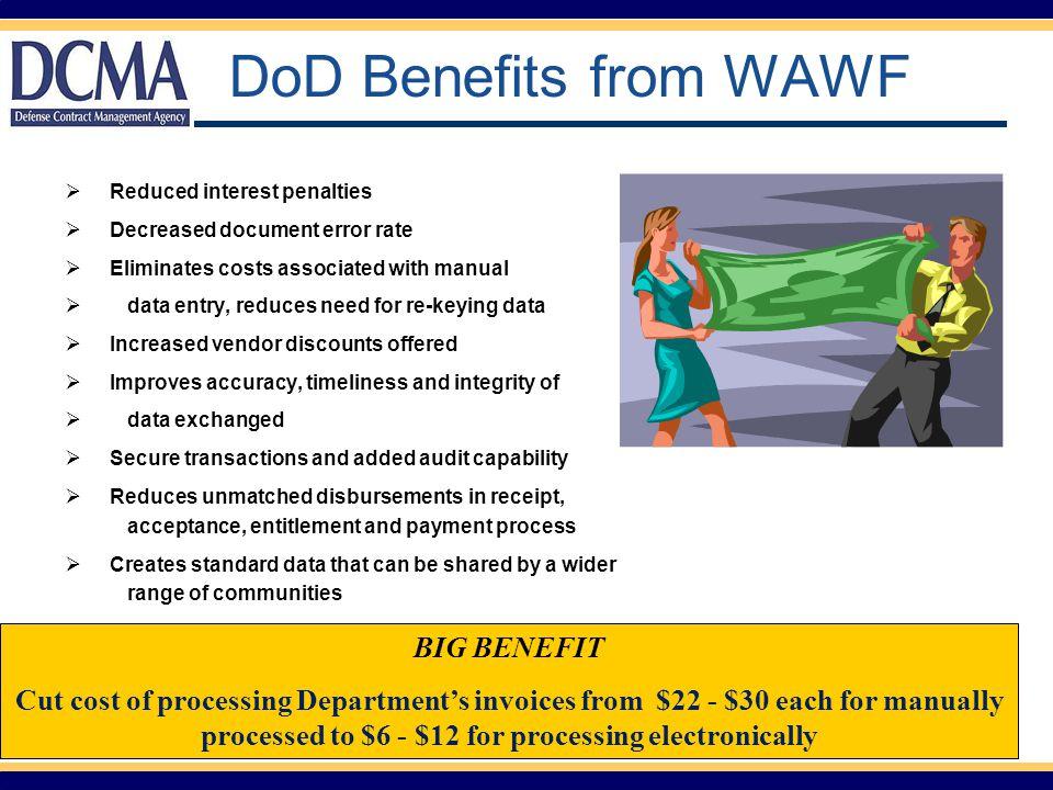 DCMA – WAWF Statistics Cumulative FY 08 e-Invoicing ►e-Invoicing Total Invoices: 1,089,124 WAWF Invoices: 1,042,162 Percent WAWF Invoices: 95.7% Total WAWF Dollars Invoiced: $213.4 Billion e-Acceptance ►e-Acceptance Total Source Acceptances: 739,355 WAWF Source Acceptances: 696,684 Percent WAWF Source Acceptances: 94.2% Over $210 million in savings!