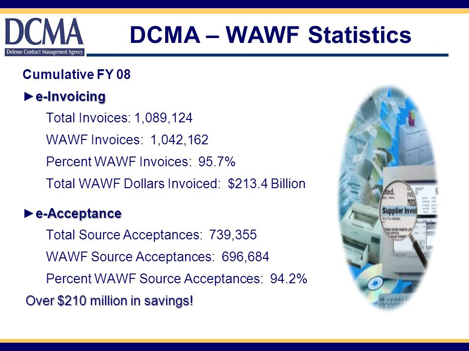 WAWF Results Since WAWF has been initiated W e W e have experienced:  80% reduction in Prompt Payment Act interest penalties  Elimination of 70,000 lost documents per year  60% reduction in progress payment rejects  50-80% reduction in invoice cycle time  Elimination of the manual entry of over 1.5 million documents per year  70% reduction in cost to process invoices  Reduced shipment notification cycle time by 90%