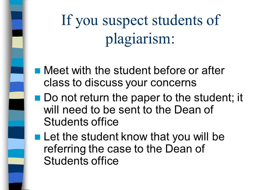 If you suspect students of plagiarism: Meet with the student before or after class to discuss your concerns Do not return the paper to the student; it will need to be sent to the Dean of Students office Let the student know that you will be referring the case to the Dean of Students office