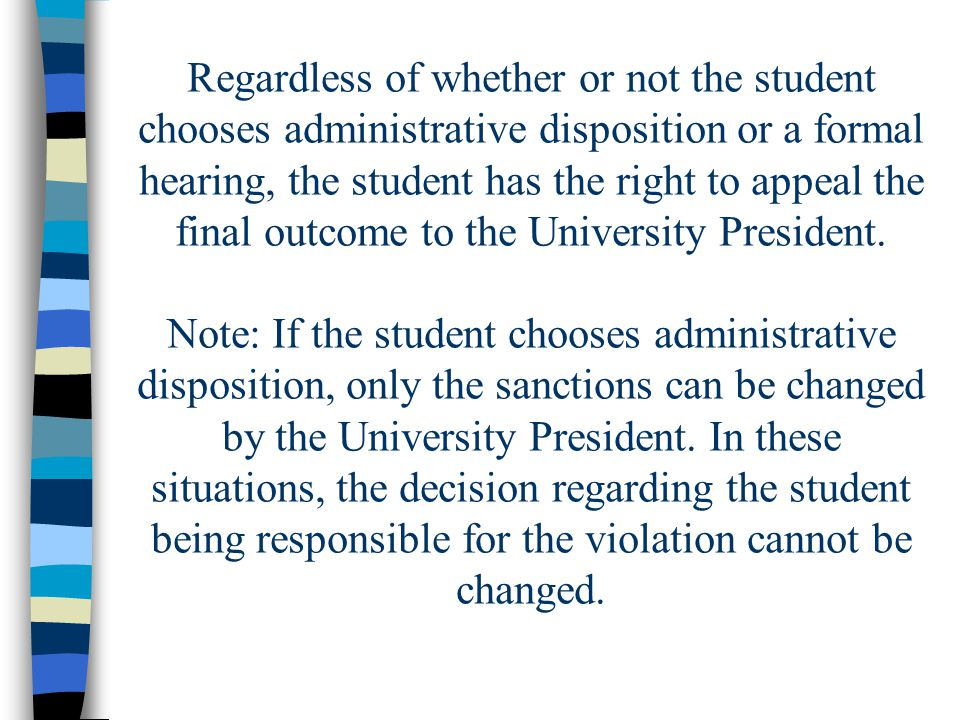 Regardless of whether or not the student chooses administrative disposition or a formal hearing, the student has the right to appeal the final outcome to the University President.