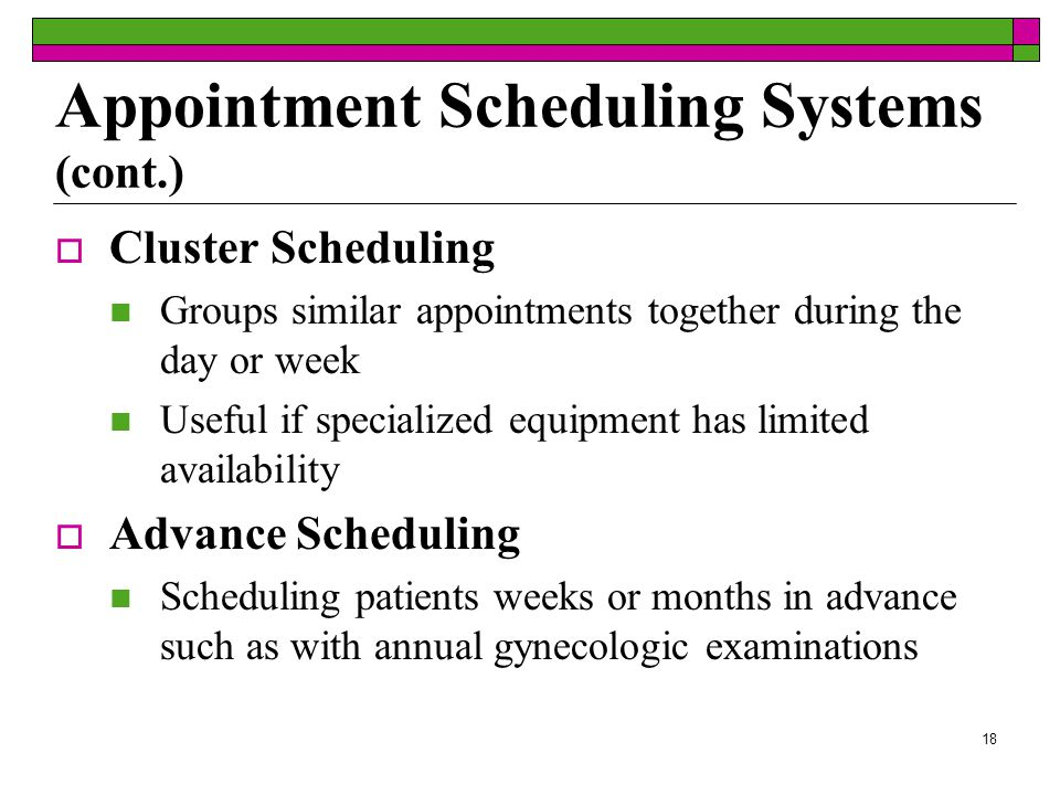 17  Modified-Wave Scheduling One modification is to schedule patients in 15- minute increments Another option is to schedule four patients during the first half hour and leave the second half hour free for catch up  Double Booking Scheduling two or more patients for the same time with the plan that both will see the doctor within the scheduled period Appointment Scheduling Systems (cont.)