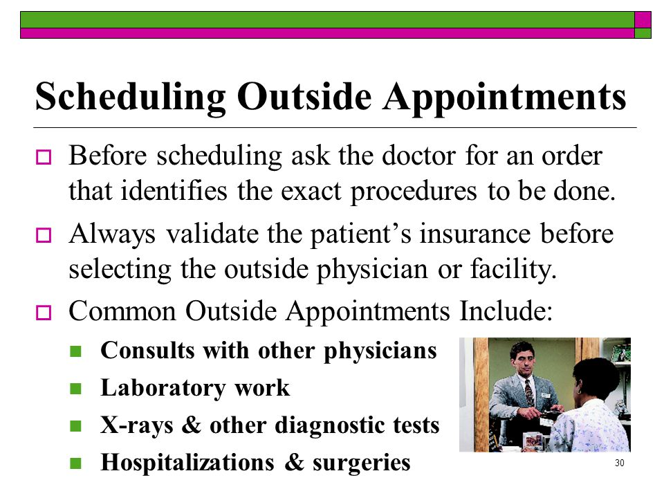 29 Physician Scheduling Situations  Physicians may throw the schedule off by: Being late to work Returning late from lunch or meetings Being called away for emergencies Delays at the hospital If a physician is late repeatedly, you may want to add some buffer time to the schedule and slot patients accordingly.