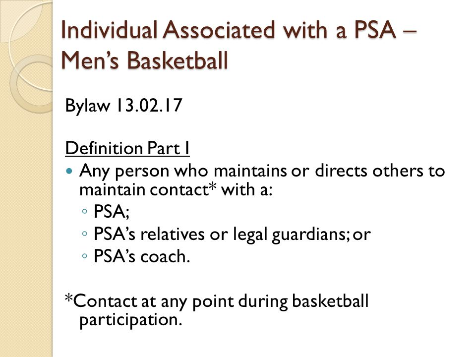 Individual Associated with a PSA – Men's Basketball Bylaw 13.02.17 Definition Part I Any person who maintains or directs others to maintain contact* with a: ◦ PSA; ◦ PSA's relatives or legal guardians; or ◦ PSA's coach.
